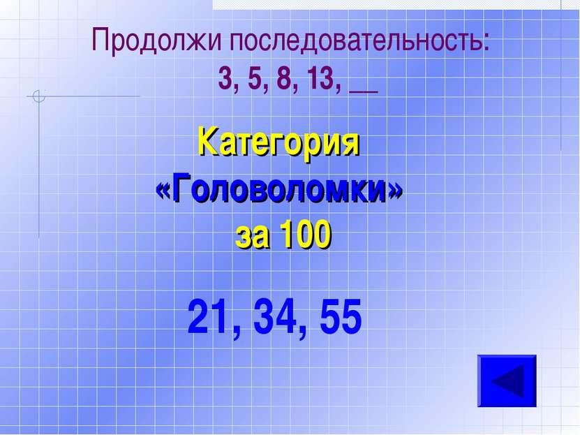 Категория «Головоломки» за 100 21, 34, 55 Продолжи последовательность: 3, 5, ...