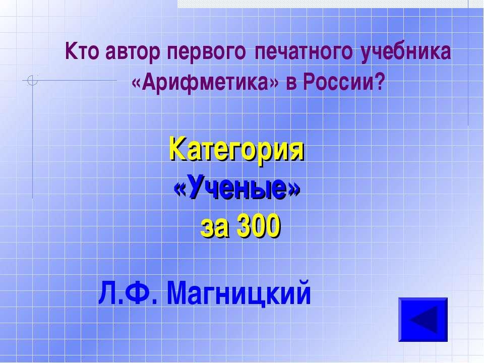 Кто автор первого печатного учебника «Арифметика» в России? Категория «Ученые...