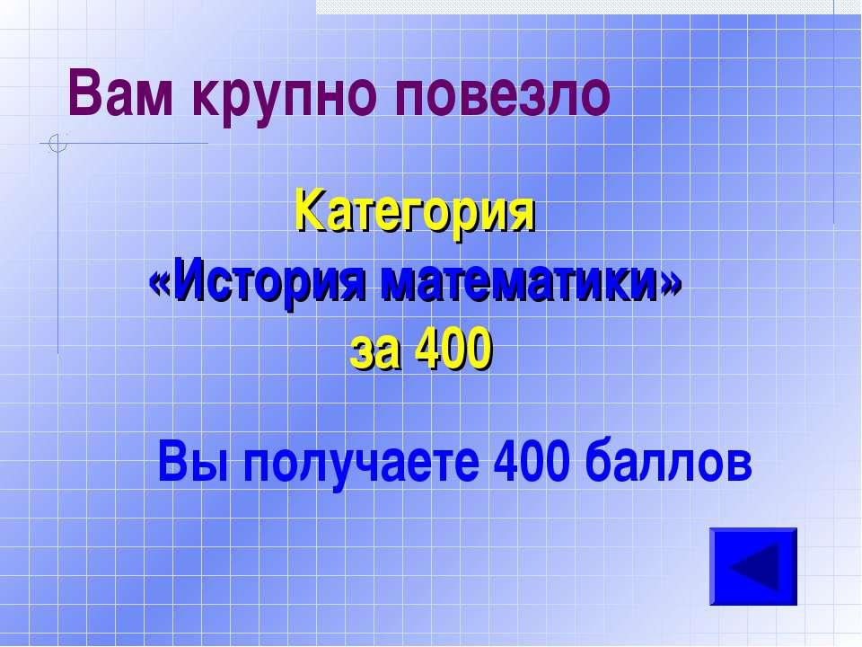 Вам крупно повезло Категория «История математики» за 400 Вы получаете 400 баллов