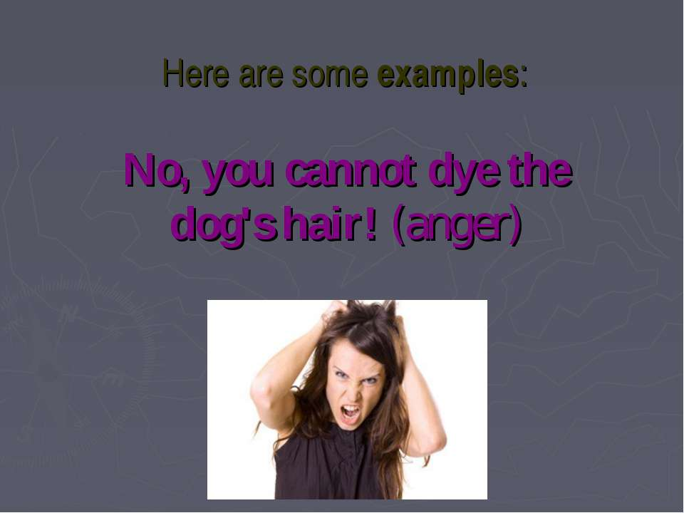 Here are some examples: No, you cannot dye the dog's hair! (anger)