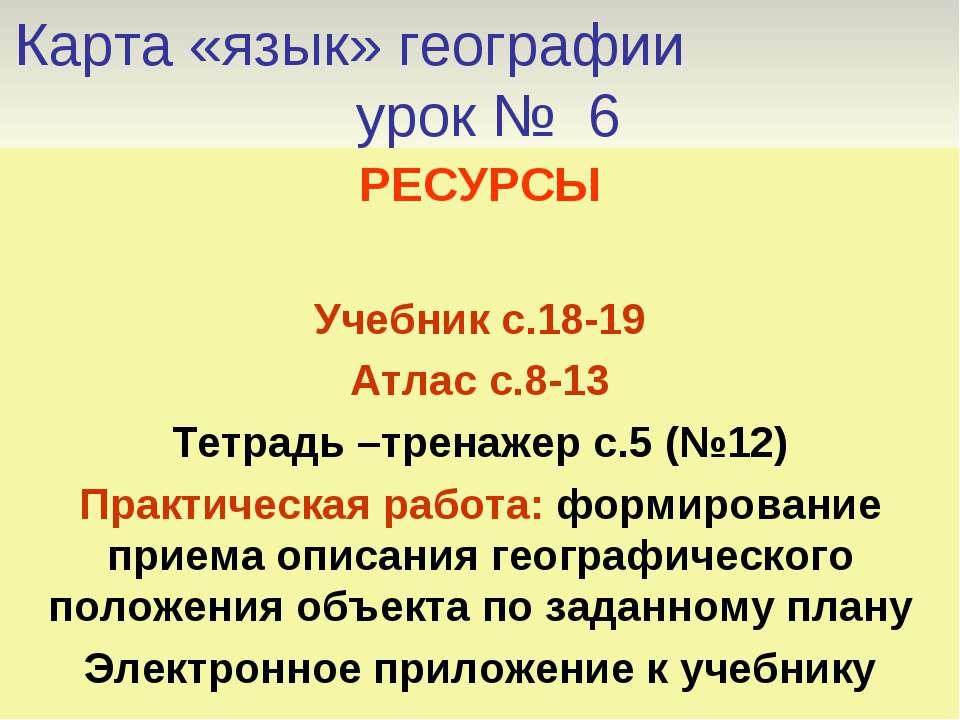 Карта «язык» географии урок № 6 РЕСУРСЫ Учебник с.18-19 Атлас с.8-13 Тетрадь ...