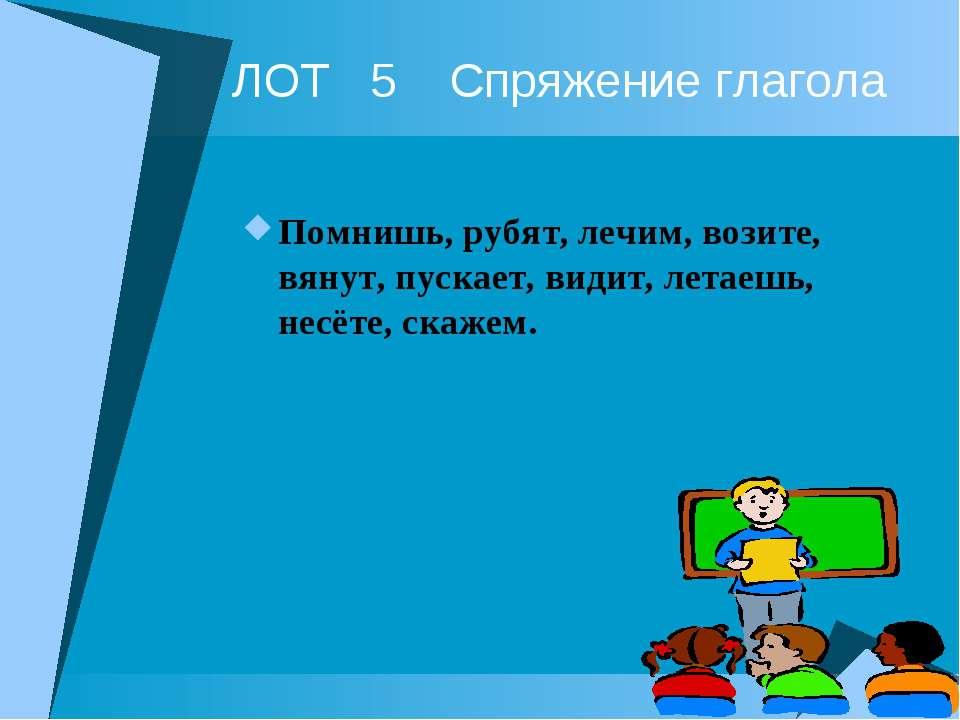 ЛОТ 5 Спряжение глагола Помнишь, рубят, лечим, возите, вянут, пускает, видит,...