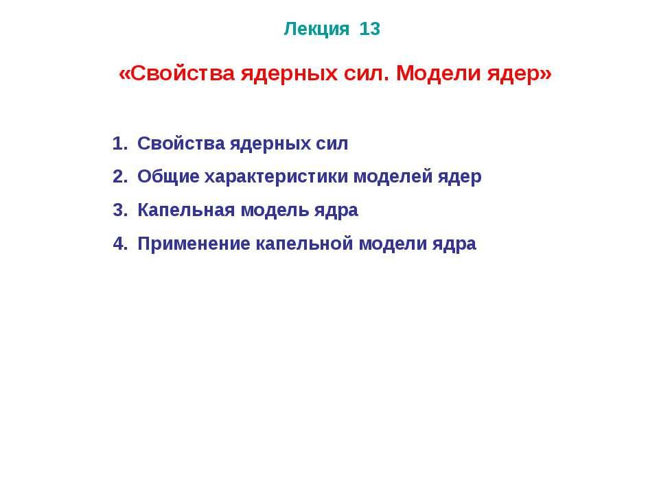 Лекция 13 Свойства ядерных сил Общие характеристики моделей ядер Капельная мо...