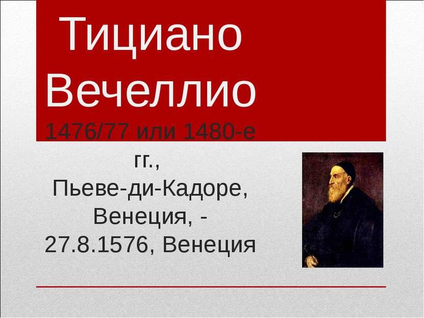 Тициано Вечеллио 1476/77 или 1480-е гг., Пьеве-ди-Кадоре, Венеция, - 27.8.157...