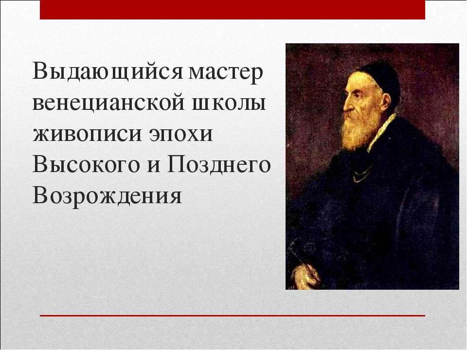 Выдающийся мастер венецианской школы живописи эпохи Высокого и Позднего Возро...
