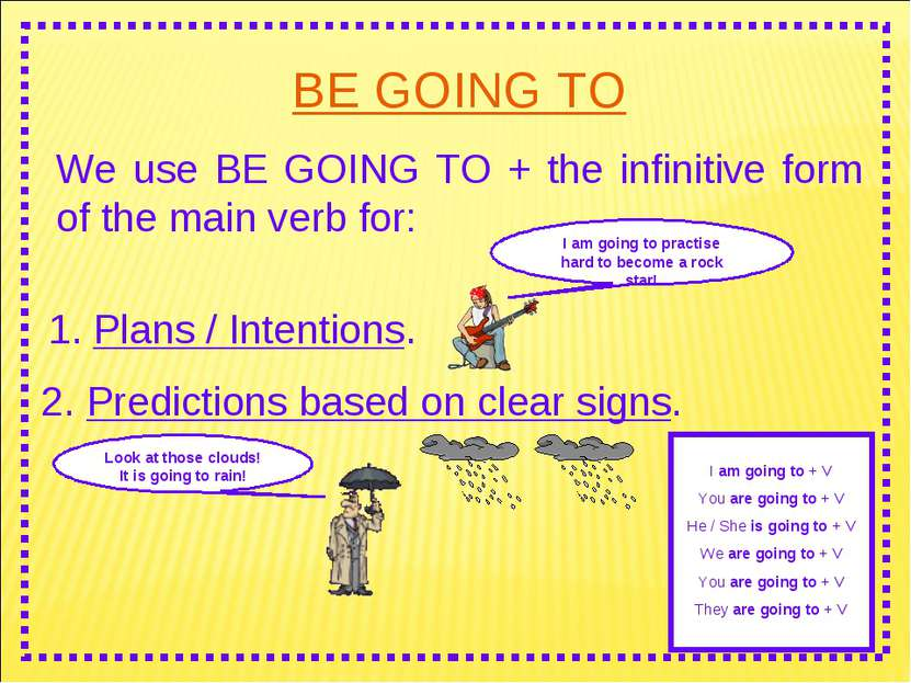 BE GOING TO We use BE GOING TO + the infinitive form of the main verb for: I ...