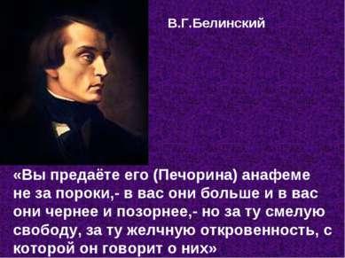 В.Г.Белинский «Вы предаёте его (Печорина) анафеме не за пороки,- в вас они бо...