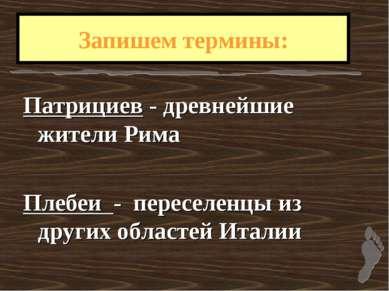 Запишем термины: Патрициев - древнейшие жители Рима Плебеи - переселенцы из д...