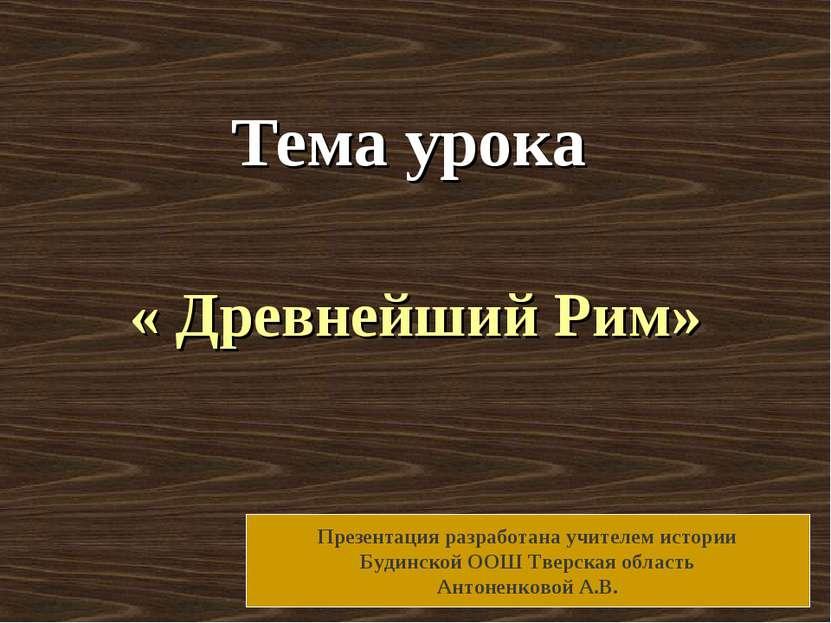 Тема урока « Древнейший Рим» Презентация разработана учителем истории Будинск...