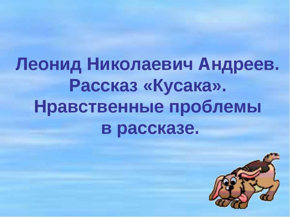 Леонид Николаевич Андреев. Рассказ «Кусака». Нравственные проблемы в рассказе.