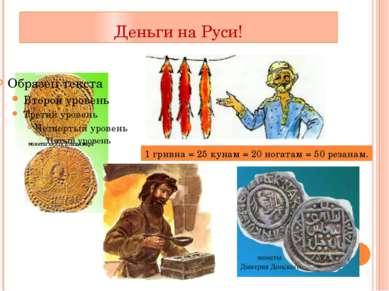 Деньги на Руси! 1 гривна = 25 кунам = 20 ногатам = 50 резанам.