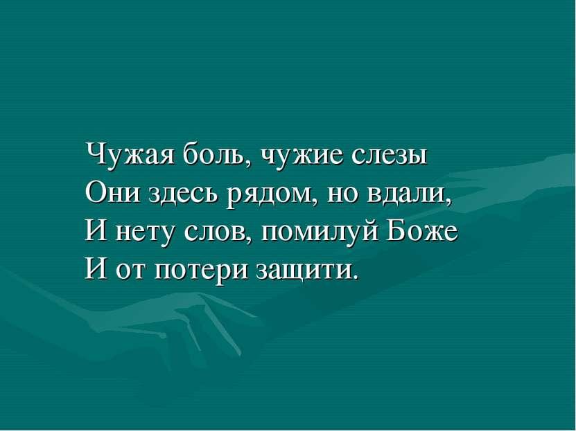 Чужая боль, чужие слезы Они здесь рядом, но вдали, И нету слов, помилуй Боже ...