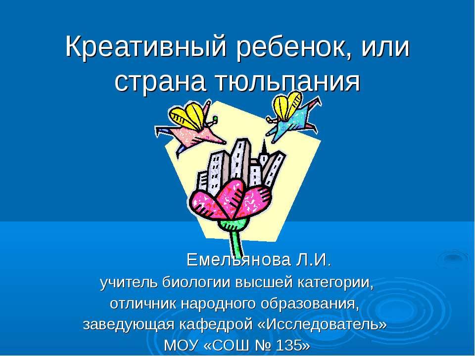 Креативный ребенок, или страна тюльпания Емельянова Л.И. учитель биологии выс...