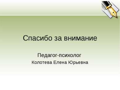 Спасибо за внимание Педагог-психолог Колотева Елена Юрьевна