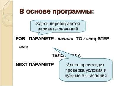 В основе программы: FOR ПАРАМЕТР= начало TO конец STEP шаг ТЕЛО ЦИКЛА NEXT ПА...