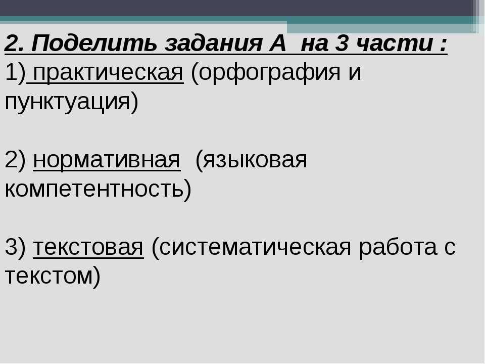 2. Поделить задания А на 3 части : 1) практическая (орфография и пунктуация) ...