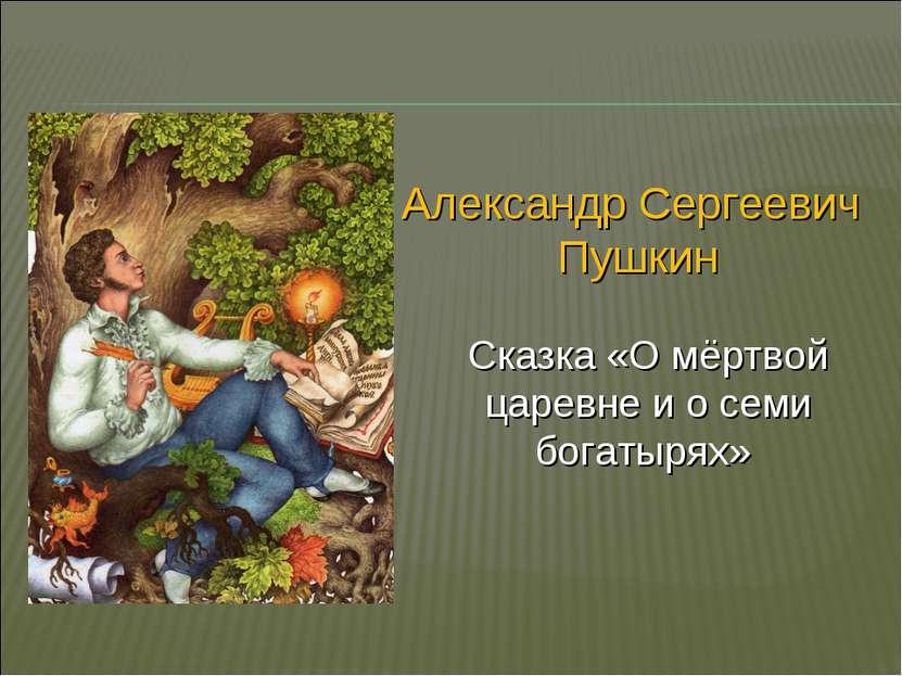 Александр Сергеевич Пушкин Сказка «О мёртвой царевне и о семи богатырях»