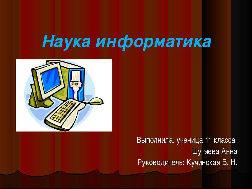 Наука информатика Выполнила: ученица 11 класса Шутяева Анна Руководитель: Куч...