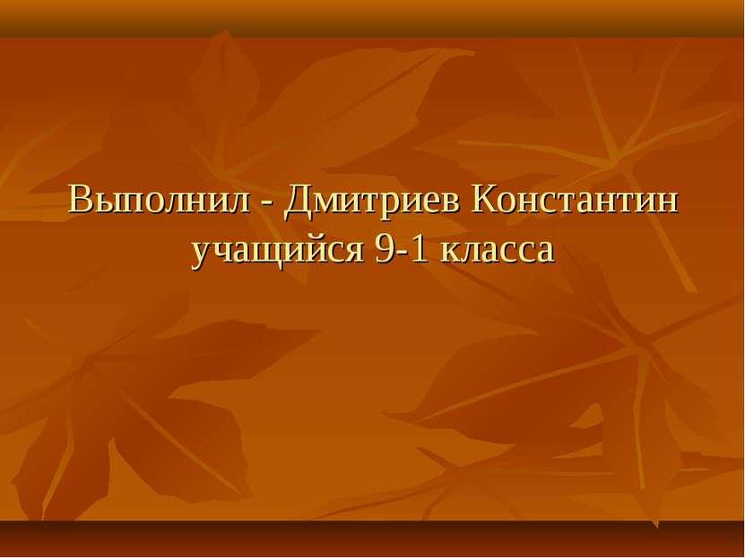 Выполнил - Дмитриев Константин учащийся 9-1 класса