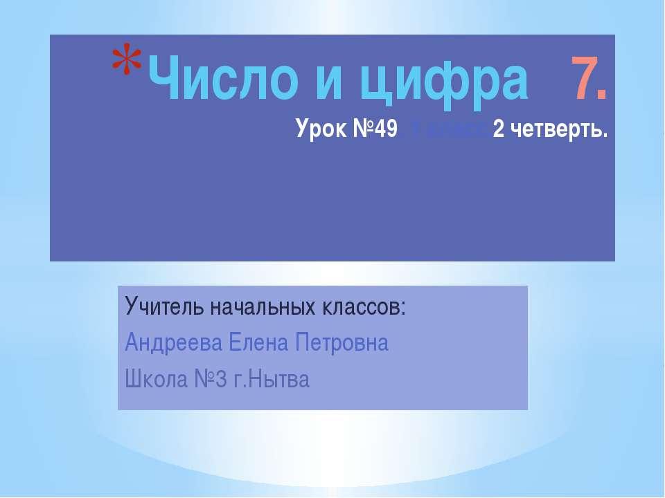 Учитель начальных классов: Андреева Елена Петровна Школа №3 г.Нытва Число и ц...