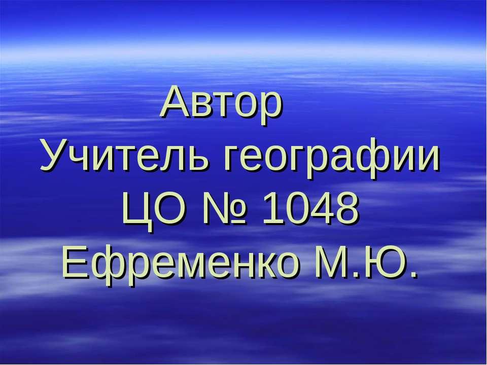 Автор Учитель географии ЦО № 1048 Ефременко М.Ю.