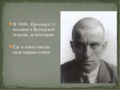В 1909г. Просидел 11 месяцев в Бутырской тюрьме, за агитацию. Где и начал пис...