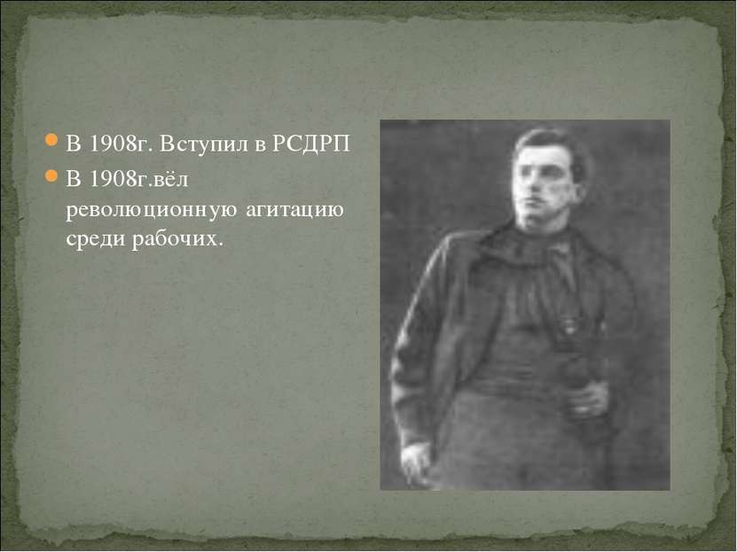 В 1908г. Вступил в РСДРП В 1908г.вёл революционную агитацию среди рабочих.