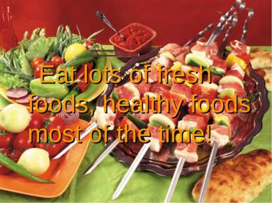 Eat lots of fresh foods, healthy foods most of the time!