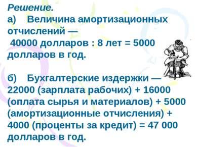 Решение. а) Величина амортизационных отчислений — 40000 долларов : 8 лет = 50...