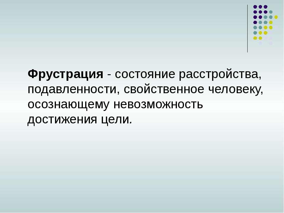 Фрустрация - состояние расстройства, подавленности, свойственное человеку, ос...