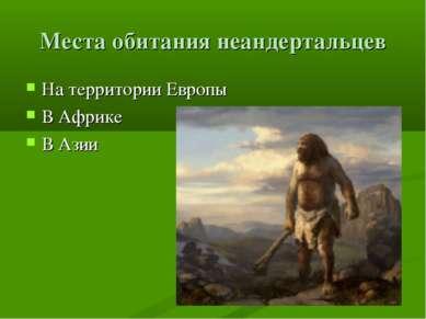 Места обитания неандертальцев На территории Европы В Африке В Азии