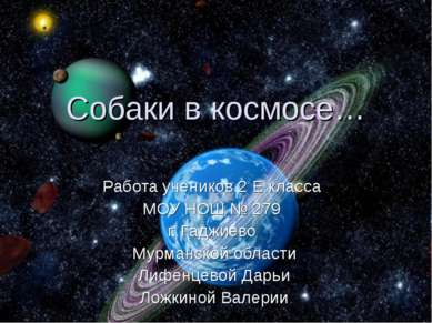 Собаки в космосе… Работа учеников 2 Е класса МОУ НОШ № 279 г. Гаджиево Мурман...