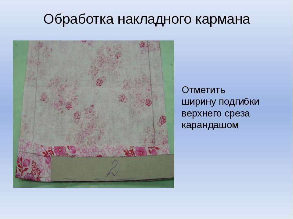 Обработка накладного кармана Отметить ширину подгибки верхнего среза карандашом