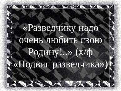«Разведчику надо очень любить свою Родину!..» (х/ф «Подвиг разведчика»)
