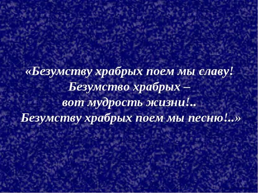«Безумству храбрых поем мы славу! Безумство храбрых – вот мудрость жизни!.. Б...