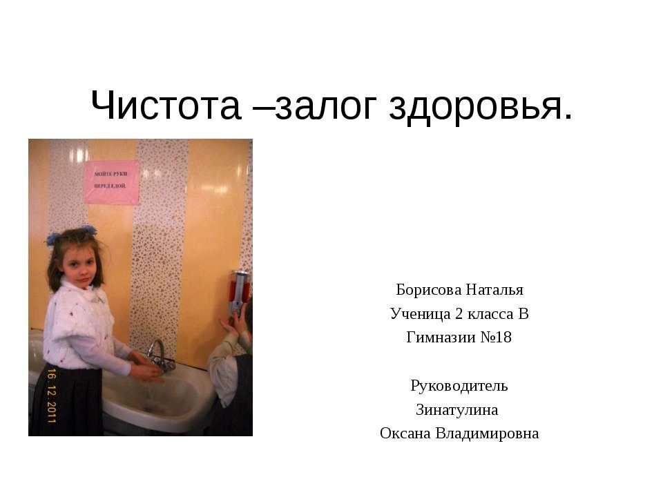 Чистота –залог здоровья. Борисова Наталья Ученица 2 класса В Гимназии №18 Рук...