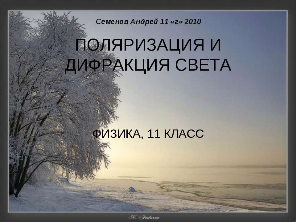 ПОЛЯРИЗАЦИЯ И ДИФРАКЦИЯ СВЕТА ФИЗИКА, 11 КЛАСС Семенов Андрей 11 «г» 2010