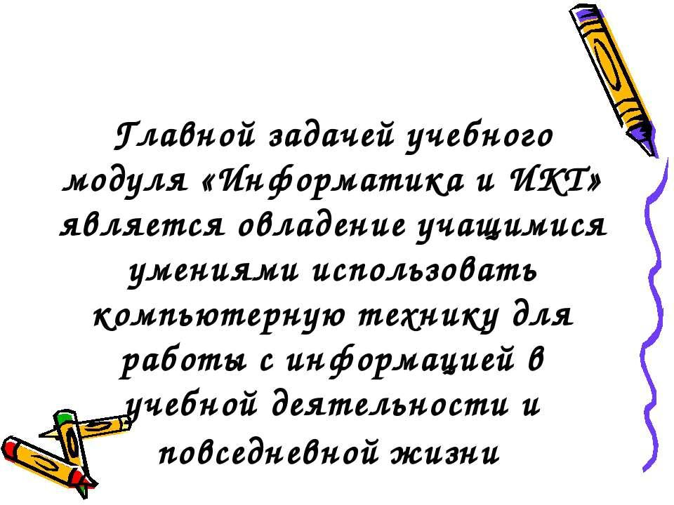 Главной задачей учебного модуля «Информатика и ИКТ» является овладение учащим...