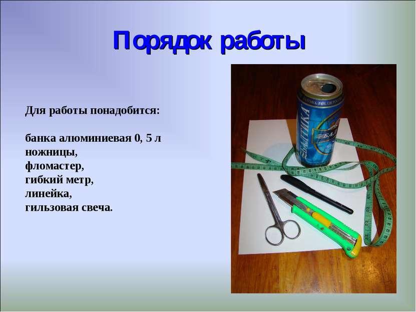 Порядок работы Для работы понадобится: банка алюминиевая 0, 5 л ножницы, флом...