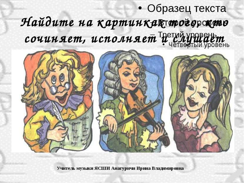 Учитель музыки ЯСШИ Анагуричи Ирина Владимировна Найдите на картинках того, к...
