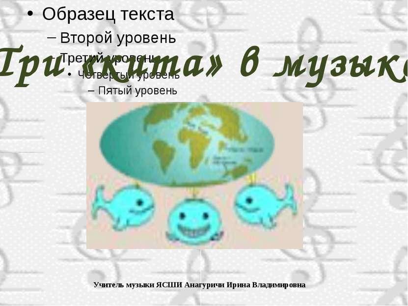 Три «кита» в музыке Учитель музыки ЯСШИ Анагуричи Ирина Владимировна