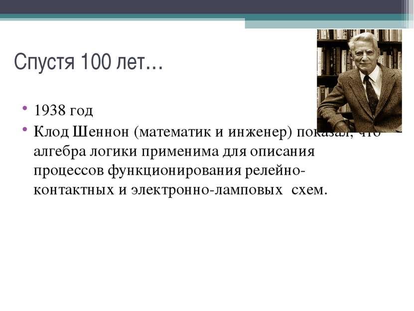 Спустя 100 лет… 1938 год Клод Шеннон (математик и инженер) показал, что алгеб...