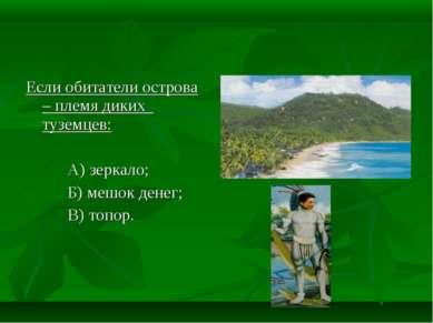 Если обитатели острова – племя диких туземцев: А) зеркало; Б) мешок денег; В)...