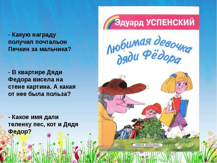 - Какую награду получил почтальон Печкин за мальчика? - В квартире Дяди Федор...