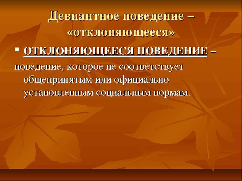 Девиантное поведение – «отклоняющееся» ОТКЛОНЯЮЩЕЕСЯ ПОВЕДЕНИЕ – поведение, к...