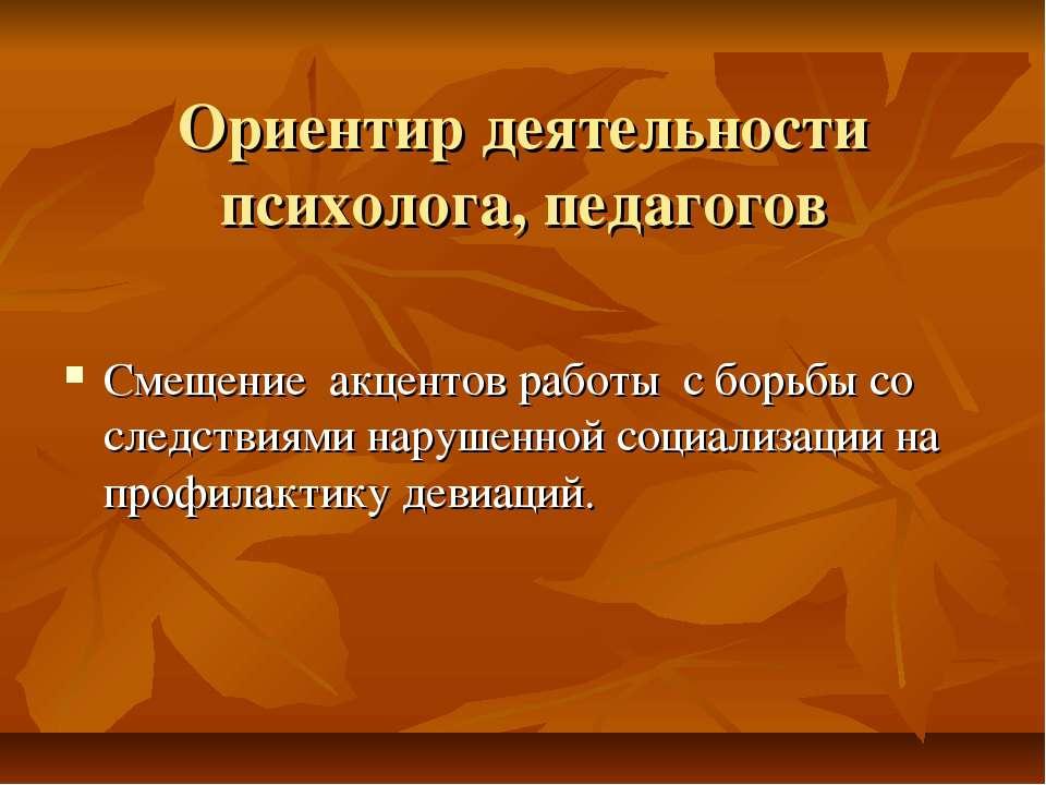 Ориентир деятельности психолога, педагогов Смещение акцентов работы с борьбы ...