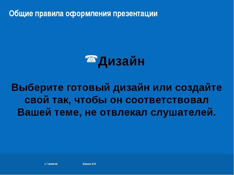 п. Гремячий Шишкин В.В. Общие правила оформления презентации Дизайн Выберите ...