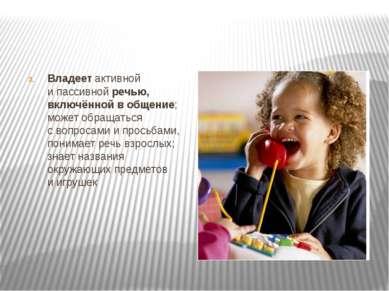 Владеет активной и пассивной речью, включённой в общение; может обращаться с ...