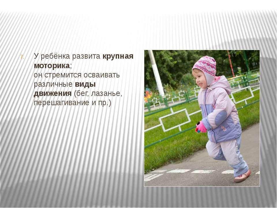 У ребёнка развита крупная моторика; он стремится осваивать различные виды дви...