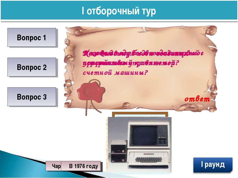 I отборочный тур Вопрос 1 Вопрос 2 Вопрос 3 Назовите первое вычислительное ус...